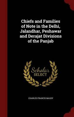 Chiefs and Families of Note in the Delhi, Jalandhar, Peshawar and Derajat Divisions ofthePanjab
