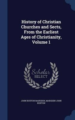History of Christian Churches and Sects, from the Earliest Ages of Christianity,Volume1