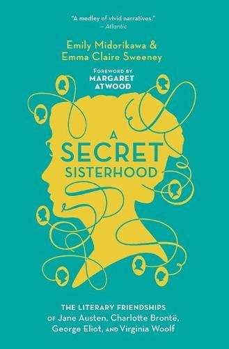 A Secret Sisterhood: The Literary Friendships of Jane Austen, Charlotte Bronte, George Eliot, andVirginiaWoolf