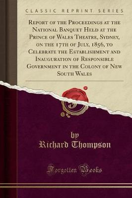 Report of the Proceedings at the National Banquet Held at the Prince of Wales Theatre, Sydney, on the 17th of July, 1856, to Celebrate the Establishment and Inauguration of Responsible Government in the Colony of New South Wales (Classic Reprint)