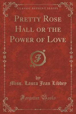 Pretty Rose Hall or the Power of Love(ClassicReprint)