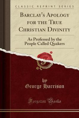 Barclay's Apology for the True Christian Divinity: As Professed by the People Called Quakers (Classic Reprint)