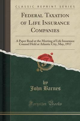 Federal Taxation of Life Insurance Companies: A Paper Read at the Meeting of Life Insurance Counsel Held at Atlantic City, May, 1917 (Classic Reprint)