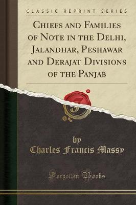 Chiefs and Families of Note in the Delhi, Jalandhar, Peshawar and Derajat Divisions of the Panjab (Classic Reprint)