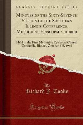 Minutes of the Sixty-Seventh Session of the Southern Illinois Conference, Methodist Episcopal Church: Held in the First Methodist Episcopal Church Greenville, Illinois, October 2-6, 1918 (Classic Reprint)