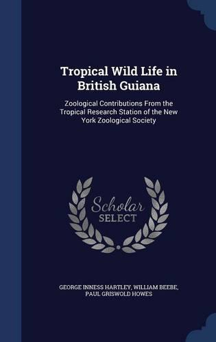 Tropical Wild Life in British Guiana: Zoological Contributions from the Tropical Research Station of the New YorkZoologicalSociety