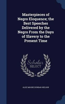 Masterpieces of Negro Eloquence; The Best Speeches Delivered by the Negro from the Days of Slavery to thePresentTime