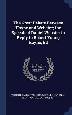 The Great Debate Between Hayne and Webster; The Speech of Daniel Webster in Reply to Robert Young Hayne, Ed