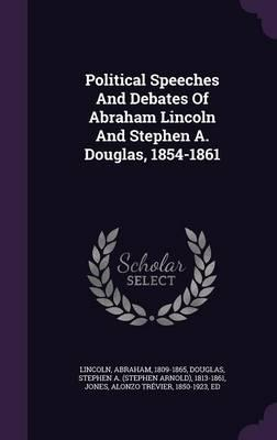 Political Speeches and Debates of Abraham Lincoln and Stephen A. Douglas, 1854-1861