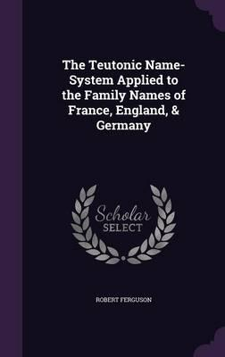The Teutonic Name-System Applied to the Family Names of France, England,&Germany