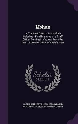 Mohun: Or, the Last Days of Lee and His Paladins: Final Memoirs of a Staff Officer Serving in Virginia, from the Mss. of Colonel Surry, of Eagle's Nest