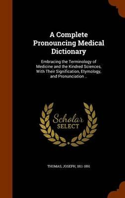 A Complete Pronouncing Medical Dictionary: Embracing the Terminology of  Medicine and the Kindred Sciences, with Their Signification, Etymology, and