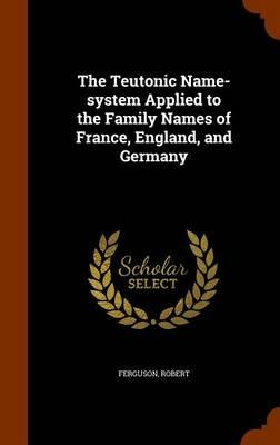 The Teutonic Name-System Applied to the Family Names of France, England,andGermany