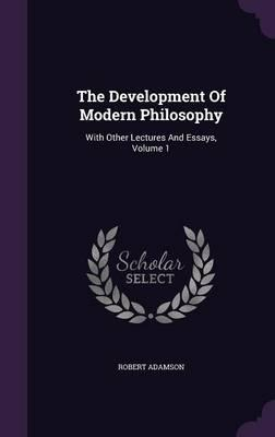 The Development of Modern Philosophy: With Other Lectures and Essays,Volume1