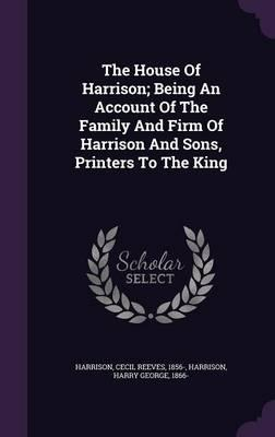 The House of Harrison; Being an Account of the Family and Firm of Harrison and Sons, Printers to the King