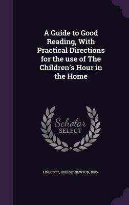 A Guide to Good Reading, with Practical Directions for the Use of the Children's Hour intheHome