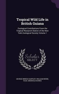 Tropical Wild Life in British Guiana: Zoological Contributions from the Tropical Research Station of the New York Zoological SocietyVolume1