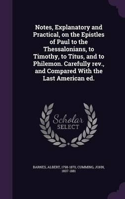 Notes, Explanatory and Practical, on the Epistles of Paul to the Thessalonians, to Timothy, to Titus, and to Philemon. Carefully REV., and Compared with the LastAmericanEd.
