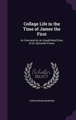 College Life in the Time of James the First: As Illustrated by an Unpublished Diary of SirSymondsD'Ewes