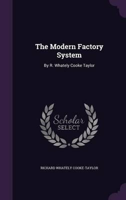 The Modern Factory System: By R. Whately Cooke Taylor