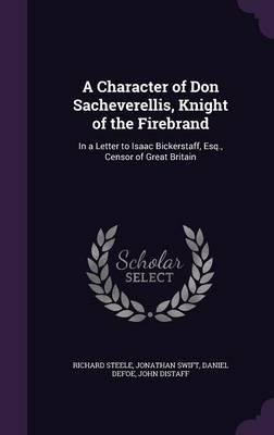 A Character of Don Sacheverellis, Knight of the Firebrand: In a Letter to Isaac Bickerstaff, Esq., Censor of Great Britain