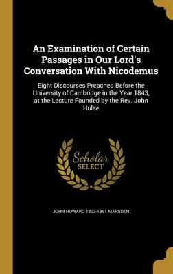 An Examination of Certain Passages in Our Lord's Conversation with Nicodemus: Eight Discourses Preached Before the University of Cambridge in the Year 1843, at the Lecture Founded by the REV.JohnHulse