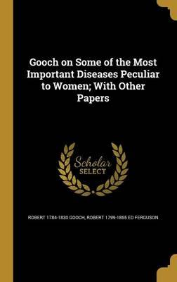 Gooch on Some of the Most Important Diseases Peculiar to Women; WithOtherPapers