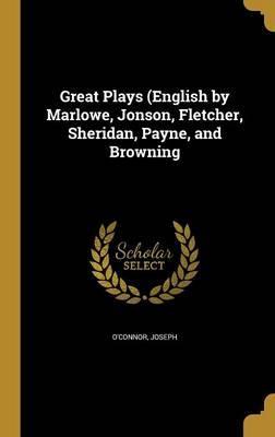 Great Plays (English by Marlowe, Jonson, Fletcher, Sheridan, Payne,andBrowning