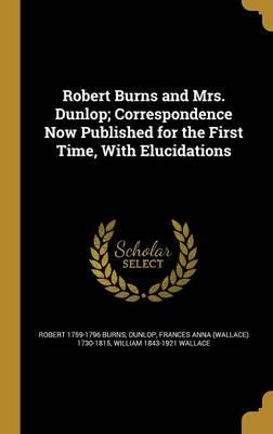 Robert Burns and Mrs. Dunlop; Correspondence Now Published for the First Time,withElucidations