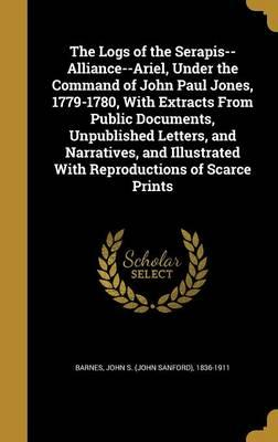 The Logs of the Serapis--Alliance--Ariel, Under the Command of John Paul Jones, 1779-1780, with Extracts from Public Documents, Unpublished Letters, and Narratives, and Illustrated with Reproductions ofScarcePrints