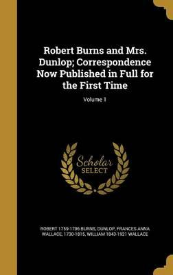 Robert Burns and Mrs. Dunlop; Correspondence Now Published in Full for the First Time;Volume1