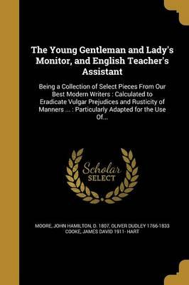 The Young Gentleman and Lady's Monitor, and English Teacher's Assistant: Being a Collection of Select Pieces from Our Best Modern Writers: Calculated to Eradicate Vulgar Prejudices and Rusticity of Manners ...: Particularly Adapted for the Use Of...