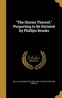 The Glories Thereof, Purporting to Be Dictated byPhillipsBrooks