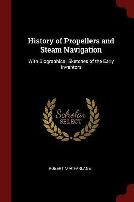 History of Propellers and Steam Navigation: With Biographical Sketches of theEarlyInventors
