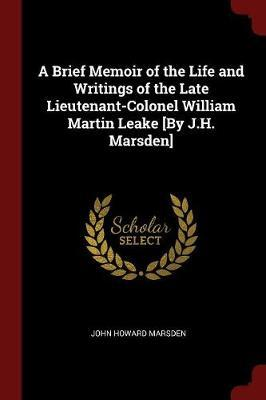 A Brief Memoir of the Life and Writings of the Late Lieutenant-Colonel William Martin Leake [ByJ.H.Marsden]