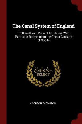 The Canal System of England: Its Growth and Present Condition, with Particular Reference to the Cheap Carriage of Goods
