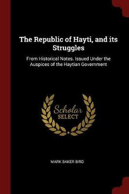 The Republic of Hayti, and Its Struggles: From Historical Notes. Issued Under the Auspices of the Haytian Government