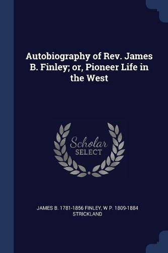 Autobiography of REV. James B. Finley; Or, Pioneer Life intheWest