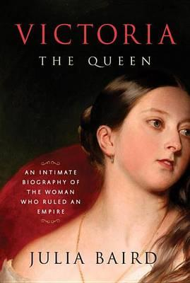 Victoria: The Queen: An Intimate Biography of the Woman Who RuledanEmpire