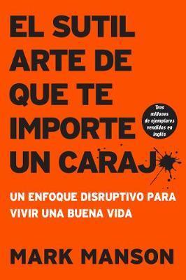 Sutil Arte de Que Te Importe Un Caraj*: Un Enfoque Disruptivo Para Vivir UnaBuenaVida