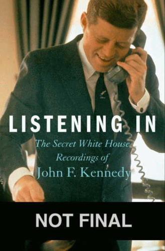 Listening In: The Secret White House Recordings of JohnF.Kennedy