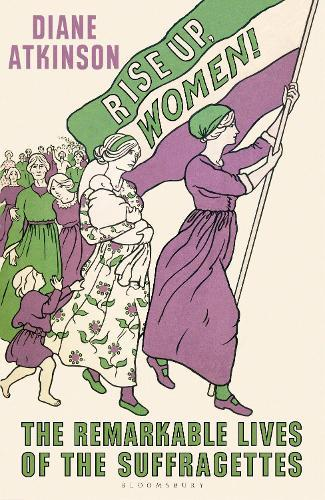 Rise Up Women!: The Remarkable Lives oftheSuffragettes