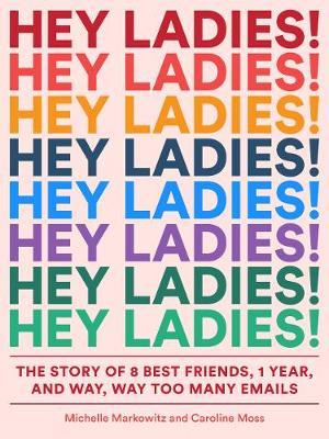 Hey Ladies!: The Story of 8 Best Friends, 1 Year, and Way, Way TooManyEmails