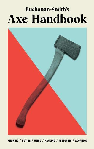 Buchanan-Smith's Axe Handbook: Knowing, Buying, Using, Hanging, Restoring & Adorning