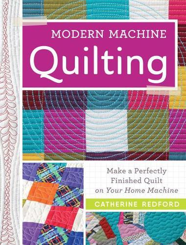 Modern Machine Quilting: Make a perfectly finished quilt on yourhomemachine