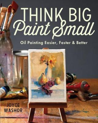 Think Big Paint Small: Oil Painting Easier, FasterandBetter