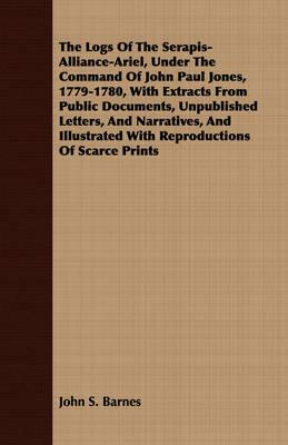 The Logs of the Serapis-Alliance-Ariel, Under the Command of John Paul Jones, 1779-1780, with Extracts from Public Documents, Unpublished Letters, and Narratives, and Illustrated with Reproductions ofScarcePrints