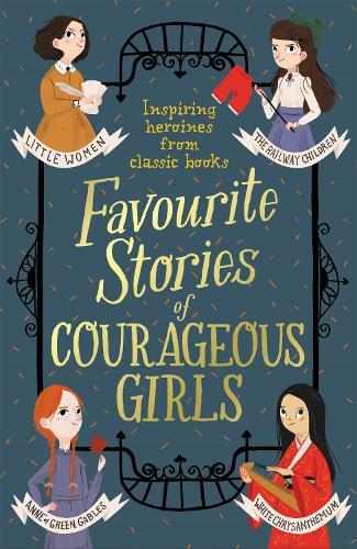 Favourite Stories of Courageous Girls: inspiring heroines from classicchildren'sbooks