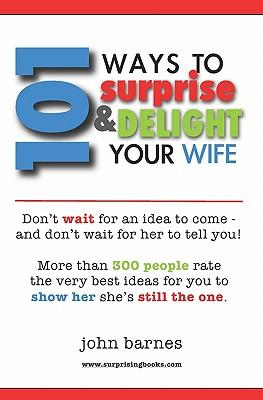 101 Ways to Surprise & Delight Your Wife: Proven, simple and fun ways to show her she's stilltheone!