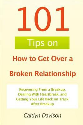 101 Tips on How to Get Over a Broken Relationship: Recovering from a  Breakup, Dealing with Heartbreak, and Getting Your Life Back on Track After
